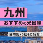 九州エリアでおすすめのインターネット回線5社をご紹介します!