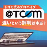 ドコモ光のプロバイダ「@TCOM」は遅い?評判を調査!