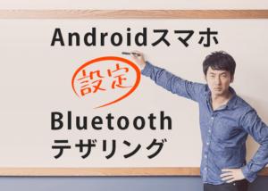 AndroidスマホのBluetoothテザリング設定を徹底解説!