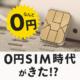 0円SIM時代がきた!_ いま知っておくべきSIMサービス3選